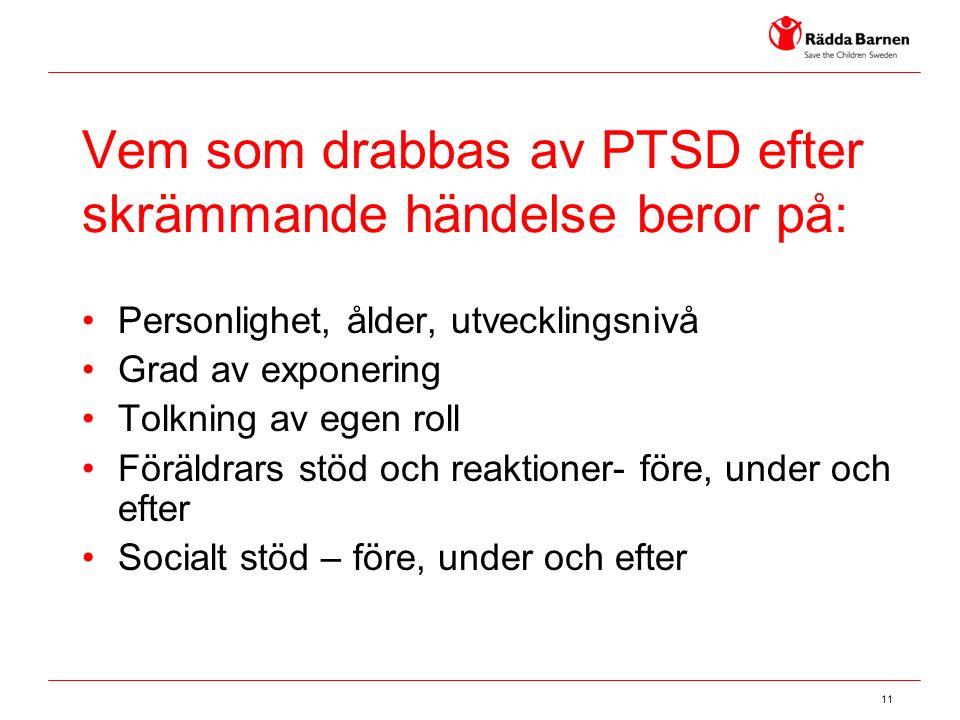 11 Vem som drabbas av PTSD efter skrämmande händelse beror på: Personlighet, ålder, utvecklingsnivå Grad av exponering Tolkning av egen roll Föräldrars stöd och reaktioner- före, under och efter Socialt stöd – före, under och efter
