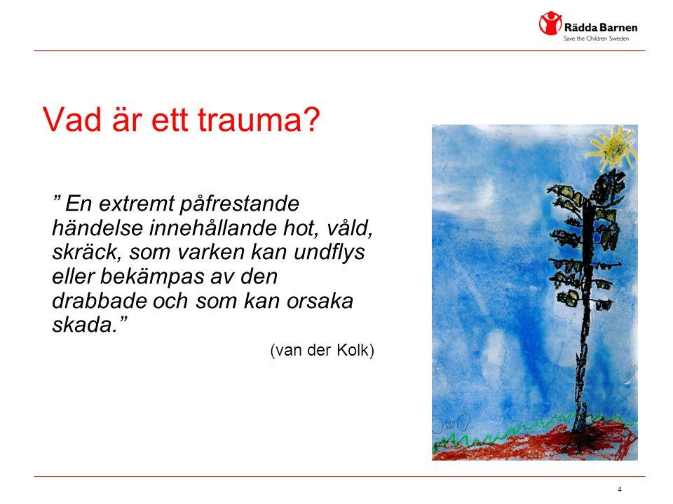 """4 Vad är ett trauma? """" En extremt påfrestande händelse innehållande hot, våld, skräck, som varken kan undflys eller bekämpas av den drabbade och som k"""