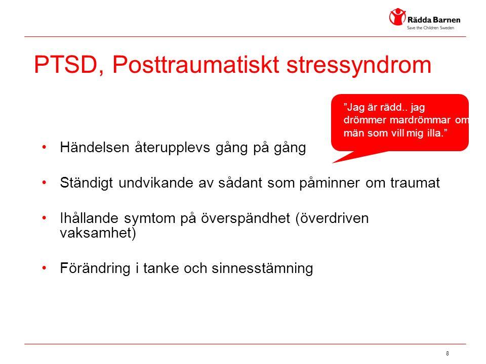 8 PTSD, Posttraumatiskt stressyndrom Händelsen återupplevs gång på gång Ständigt undvikande av sådant som påminner om traumat Ihållande symtom på överspändhet (överdriven vaksamhet) Förändring i tanke och sinnesstämning Jag är rädd..