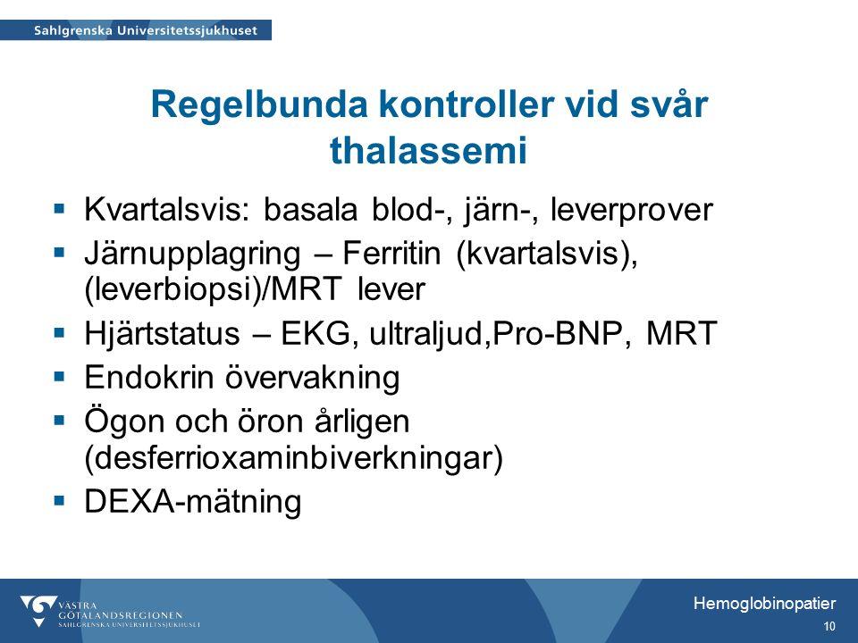 Hemoglobinopatier 10 Regelbunda kontroller vid svår thalassemi  Kvartalsvis: basala blod-, järn-, leverprover  Järnupplagring – Ferritin (kvartalsvis), (leverbiopsi)/MRT lever  Hjärtstatus – EKG, ultraljud,Pro-BNP, MRT  Endokrin övervakning  Ögon och öron årligen (desferrioxaminbiverkningar)  DEXA-mätning