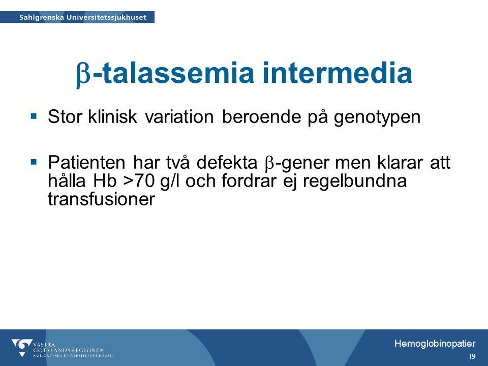 Hemoglobinopatier 19  -talassemia intermedia  Stor klinisk variation beroende på genotypen  Patienten har två defekta  -gener men klarar att hålla Hb >70 g/l och fordrar ej regelbundna transfusioner