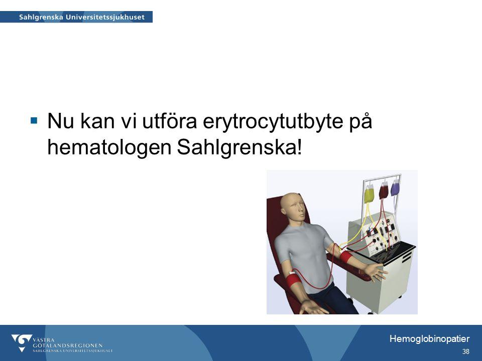 Nu kan vi utföra erytrocytutbyte på hematologen Sahlgrenska! Hemoglobinopatier 38