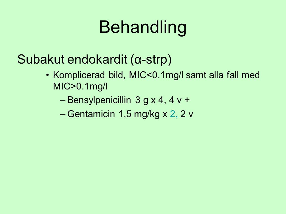 Behandling Subakut endokardit (α-strp) Komplicerad bild, MIC 0.1mg/l –Bensylpenicillin 3 g x 4, 4 v + –Gentamicin 1,5 mg/kg x 2, 2 v
