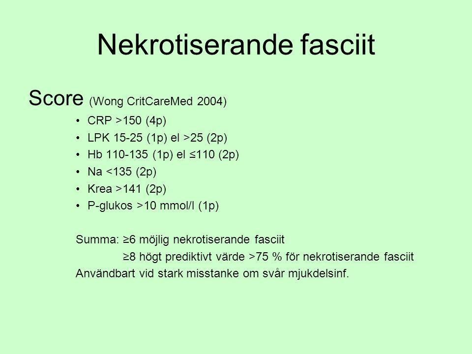 Nekrotiserande fasciit Score (Wong CritCareMed 2004) CRP >150 (4p) LPK 15-25 (1p) el >25 (2p) Hb 110-135 (1p) el ≤110 (2p) Na <135 (2p) Krea >141 (2p) P-glukos >10 mmol/l (1p) Summa: ≥6 möjlig nekrotiserande fasciit ≥8 högt prediktivt värde >75 % för nekrotiserande fasciit Användbart vid stark misstanke om svår mjukdelsinf.