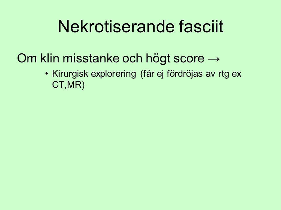 Nekrotiserande fasciit Om klin misstanke och högt score → Kirurgisk explorering (får ej fördröjas av rtg ex CT,MR)