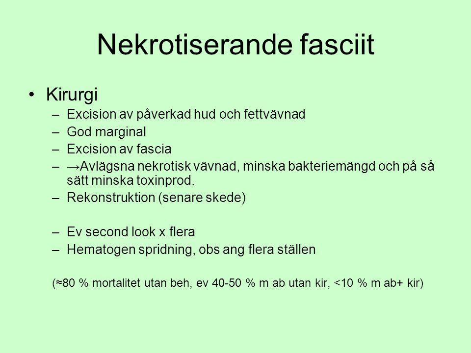 Nekrotiserande fasciit Kirurgi –Excision av påverkad hud och fettvävnad –God marginal –Excision av fascia –→Avlägsna nekrotisk vävnad, minska bakteriemängd och på så sätt minska toxinprod.