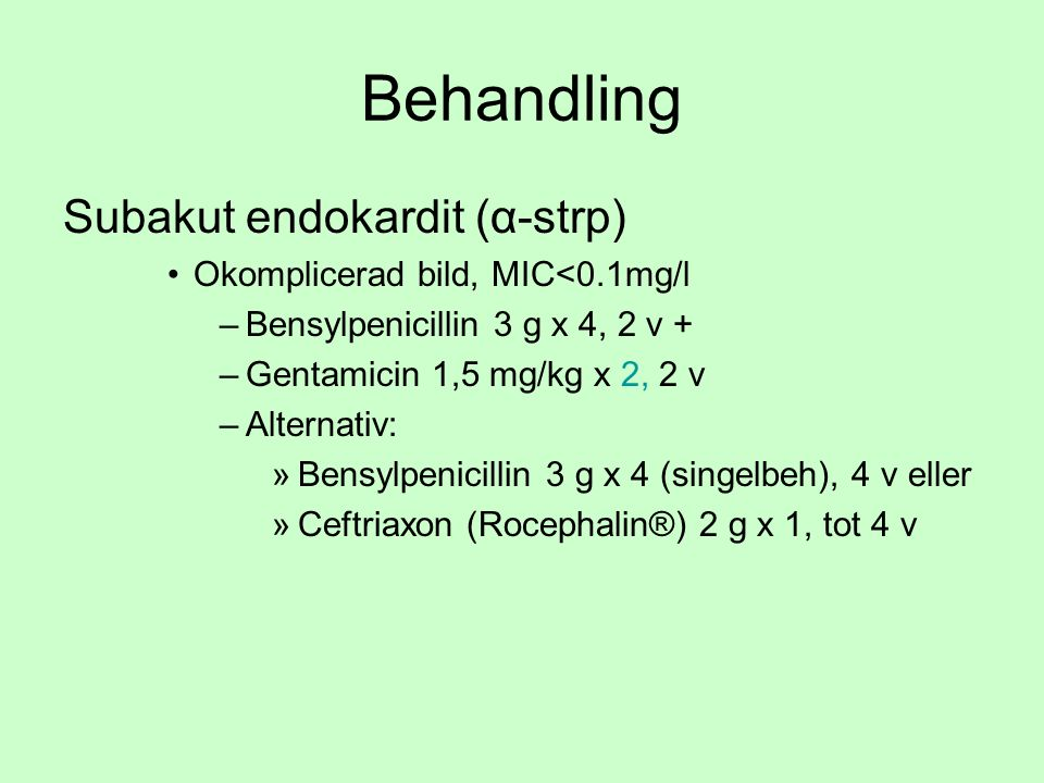 Behandling Subakut endokardit (α-strp) Okomplicerad bild, MIC<0.1mg/l –Bensylpenicillin 3 g x 4, 2 v + –Gentamicin 1,5 mg/kg x 2, 2 v –Alternativ: »Bensylpenicillin 3 g x 4 (singelbeh), 4 v eller »Ceftriaxon (Rocephalin®) 2 g x 1, tot 4 v