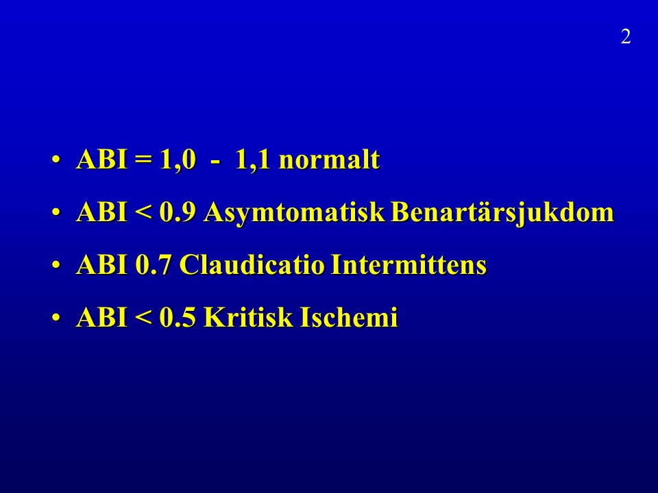 ABI = 1,0 - 1,1 normaltABI = 1,0 - 1,1 normalt ABI < 0.9 Asymtomatisk BenartärsjukdomABI < 0.9 Asymtomatisk Benartärsjukdom ABI 0.7 Claudicatio IntermittensABI 0.7 Claudicatio Intermittens ABI < 0.5 Kritisk IschemiABI < 0.5 Kritisk Ischemi 2