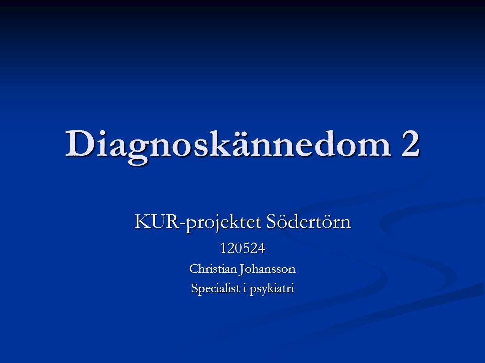 Diagnoskännedom 2 KUR-projektet Södertörn 120524 Christian Johansson Specialist i psykiatri