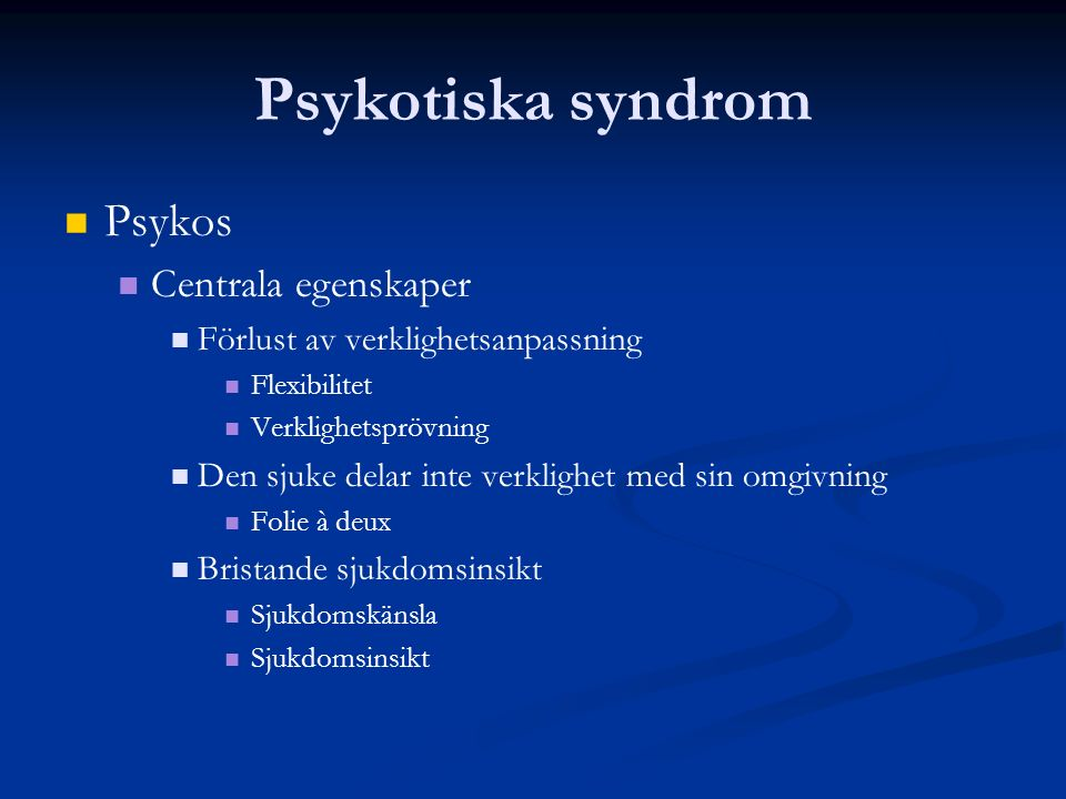 Psykotiska syndrom Psykos Centrala egenskaper Förlust av verklighetsanpassning Flexibilitet Verklighetsprövning Den sjuke delar inte verklighet med sin omgivning Folie à deux Bristande sjukdomsinsikt Sjukdomskänsla Sjukdomsinsikt