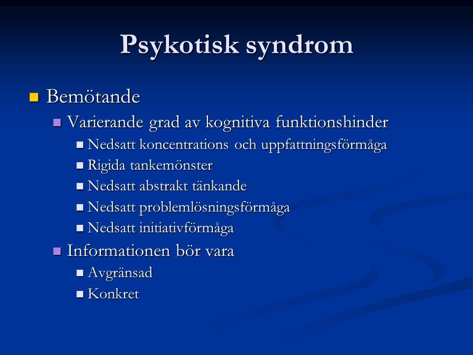 Psykotisk syndrom Bemötande Bemötande Varierande grad av kognitiva funktionshinder Varierande grad av kognitiva funktionshinder Nedsatt koncentrations och uppfattningsförmåga Nedsatt koncentrations och uppfattningsförmåga Rigida tankemönster Rigida tankemönster Nedsatt abstrakt tänkande Nedsatt abstrakt tänkande Nedsatt problemlösningsförmåga Nedsatt problemlösningsförmåga Nedsatt initiativförmåga Nedsatt initiativförmåga Informationen bör vara Informationen bör vara Avgränsad Avgränsad Konkret Konkret