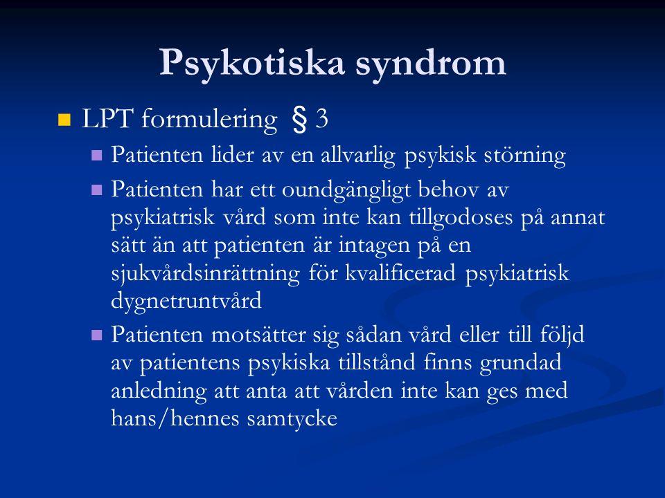 Psykotiska syndrom LPT formulering § 3 Patienten lider av en allvarlig psykisk störning Patienten har ett oundgängligt behov av psykiatrisk vård som i