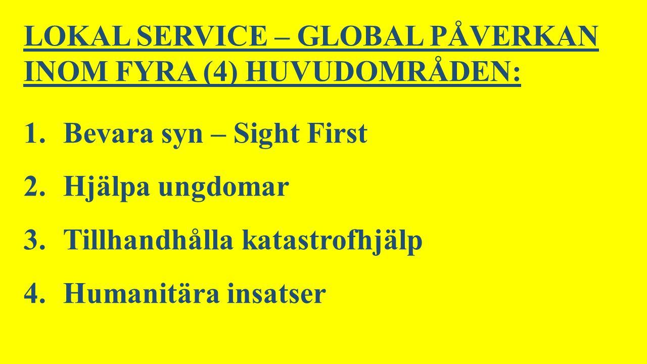 LOKAL SERVICE – GLOBAL PÅVERKAN INOM FYRA (4) HUVUDOMRÅDEN: 1.Bevara syn – Sight First 2.Hjälpa ungdomar 3.Tillhandhålla katastrofhjälp 4.Humanitära insatser