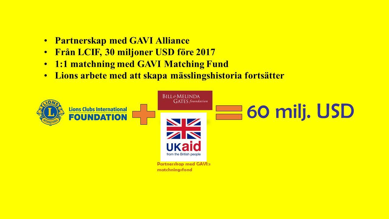 Partnerskap med GAVI Alliance Från LCIF, 30 miljoner USD före 2017 1:1 matchning med GAVI Matching Fund Lions arbete med att skapa mässlingshistoria fortsätter 60 milj.