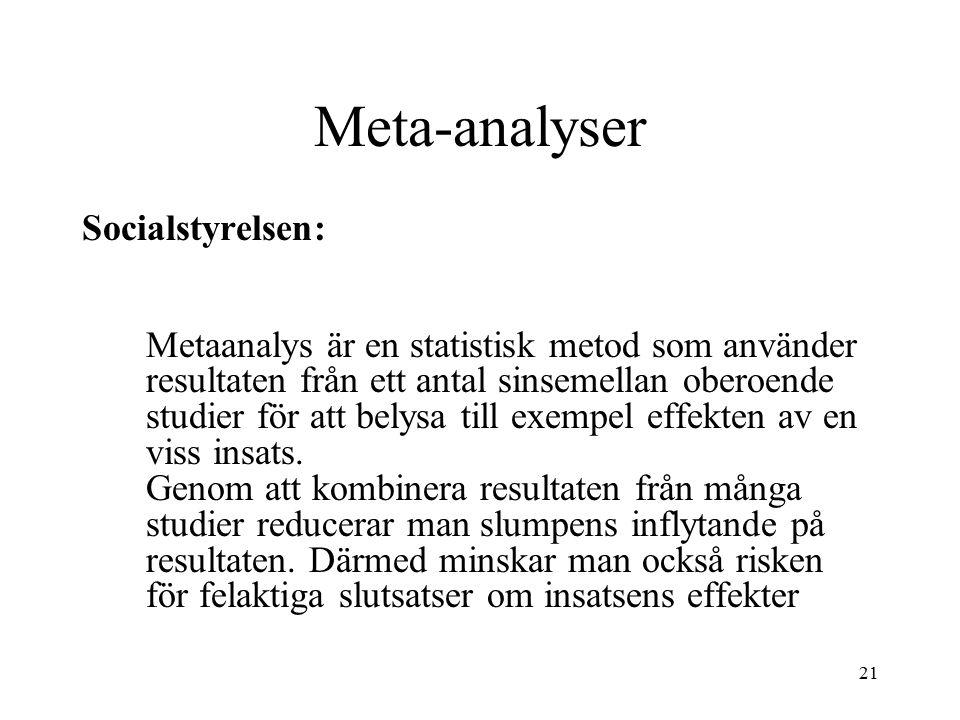 21 Meta-analyser Socialstyrelsen: Metaanalys är en statistisk metod som använder resultaten från ett antal sinsemellan oberoende studier för att belysa till exempel effekten av en viss insats.