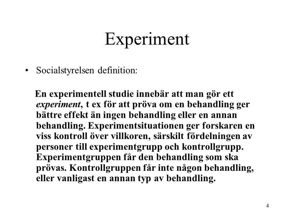 4 Experiment Socialstyrelsen definition: En experimentell studie innebär att man gör ett experiment, t ex för att pröva om en behandling ger bättre effekt än ingen behandling eller en annan behandling.