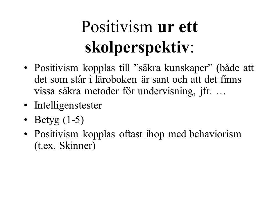 Positivism ur ett skolperspektiv: Positivism kopplas till säkra kunskaper (både att det som står i läroboken är sant och att det finns vissa säkra metoder för undervisning, jfr.