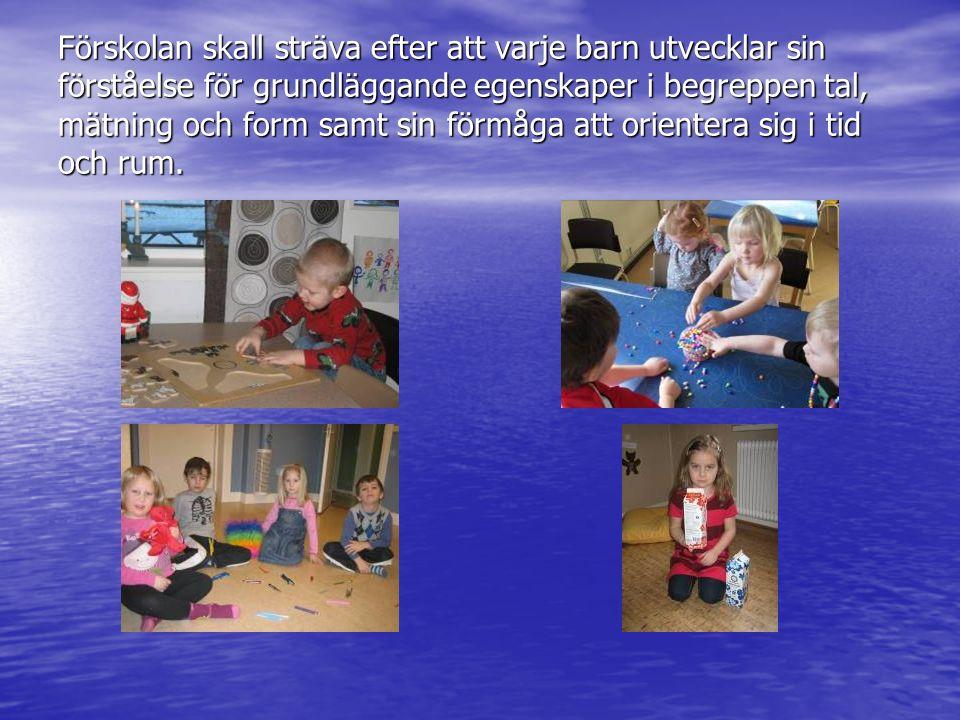 Förskolan skall sträva efter att varje barn utvecklar sin förståelse för grundläggande egenskaper i begreppen tal, mätning och form samt sin förmåga a