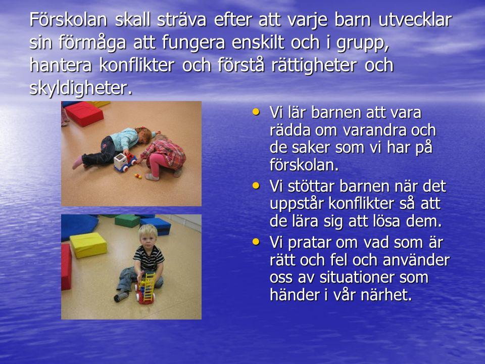 Förskolan skall sträva efter att varje barn utvecklar sin motorik, koordinationsförmåga och kroppsuppfattning samt förståelsen för vikten av värna om sin hälsa och sitt välbefinnande.