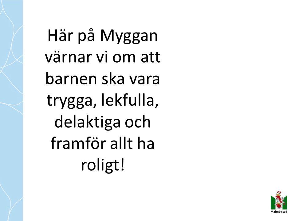 Här på Myggan värnar vi om att barnen ska vara trygga, lekfulla, delaktiga och framför allt ha roligt!