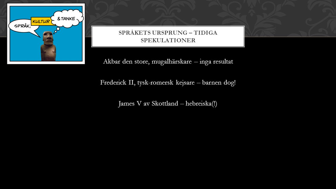 SPRÅKETS URSPRUNG – TIDIGA SPEKULATIONER Akbar den store, mugalhärskare – inga resultat Frederick II, tysk-romersk kejsare – barnen dog.