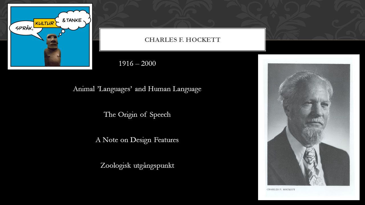 1916 – 2000 Animal 'Languages' and Human Language The Origin of Speech A Note on Design Features Zoologisk utgångspunkt CHARLES F. HOCKETT