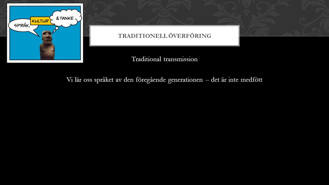 TRADITIONELL ÖVERFÖRING Traditional transmission Vi lär oss språket av den föregående generationen – det är inte medfött