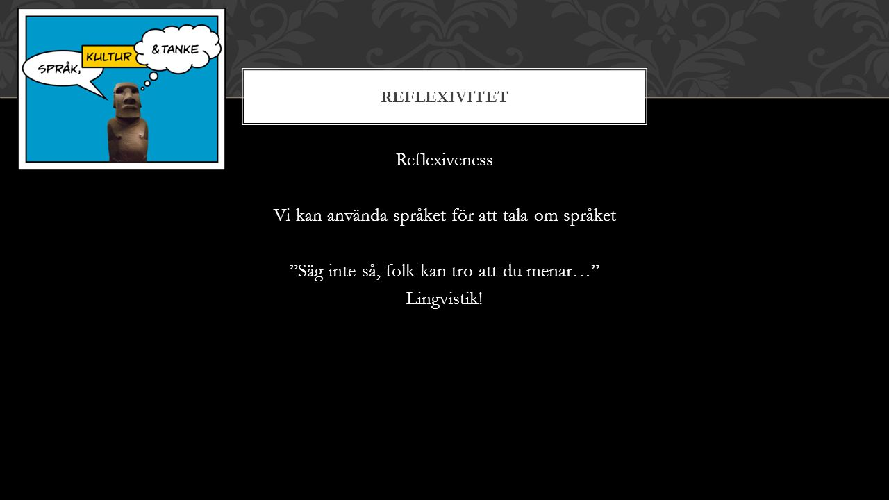 REFLEXIVITET Reflexiveness Vi kan använda språket för att tala om språket Säg inte så, folk kan tro att du menar… Lingvistik!