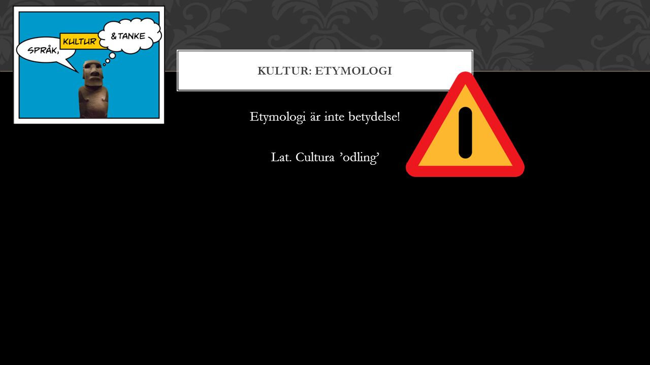KULTUR: ETYMOLOGI Etymologi är inte betydelse! Lat. Cultura 'odling'