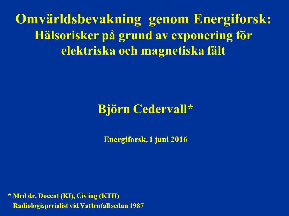 Omvärldsbevakning genom Energiforsk: Hälsorisker på grund av exponering för elektriska och magnetiska fält Björn Cedervall* Energiforsk, 1 juni 2016 * Med dr, Docent (KI), Civ ing (KTH) Radiologispecialist vid Vattenfall sedan 1987