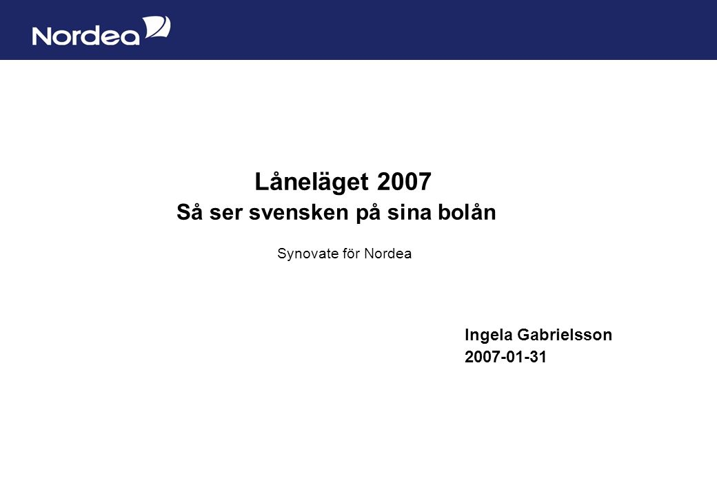Sida 1 Låneläget 2007 Så ser svensken på sina bolån Synovate för Nordea Ingela Gabrielsson 2007-01-31