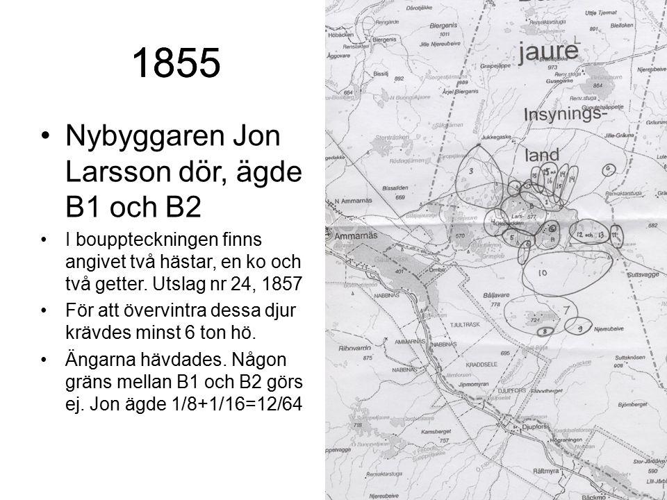 1855 Nybyggaren Jon Larsson dör, ägde B1 och B2 I bouppteckningen finns angivet två hästar, en ko och två getter. Utslag nr 24, 1857 För att övervintr