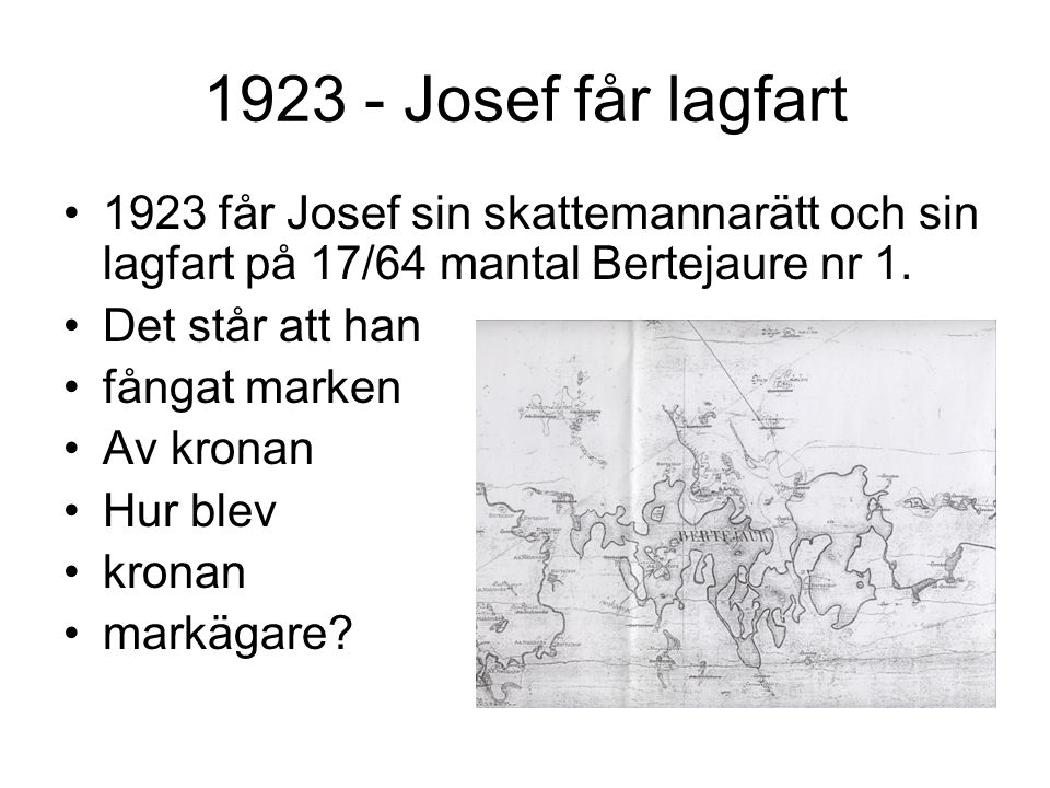 1923 - Josef får lagfart 1923 får Josef sin skattemannarätt och sin lagfart på 17/64 mantal Bertejaure nr 1. Det står att han fångat marken Av kronan
