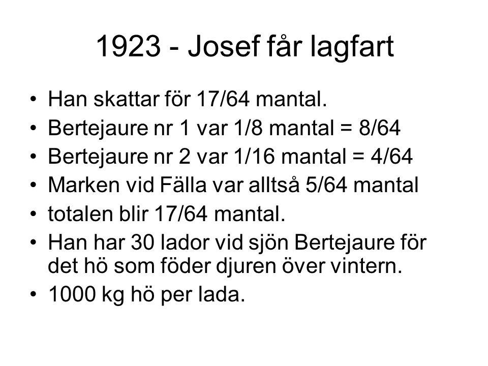 1923 - Josef får lagfart Han skattar för 17/64 mantal. Bertejaure nr 1 var 1/8 mantal = 8/64 Bertejaure nr 2 var 1/16 mantal = 4/64 Marken vid Fälla v