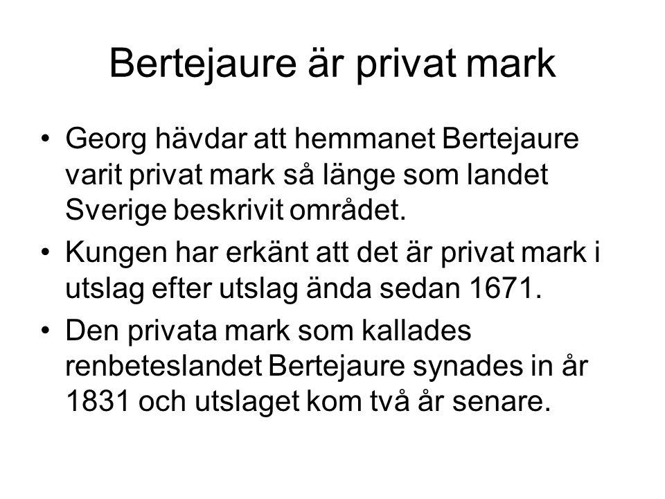 Bertejaure är privat mark Georg hävdar att hemmanet Bertejaure varit privat mark så länge som landet Sverige beskrivit området. Kungen har erkänt att