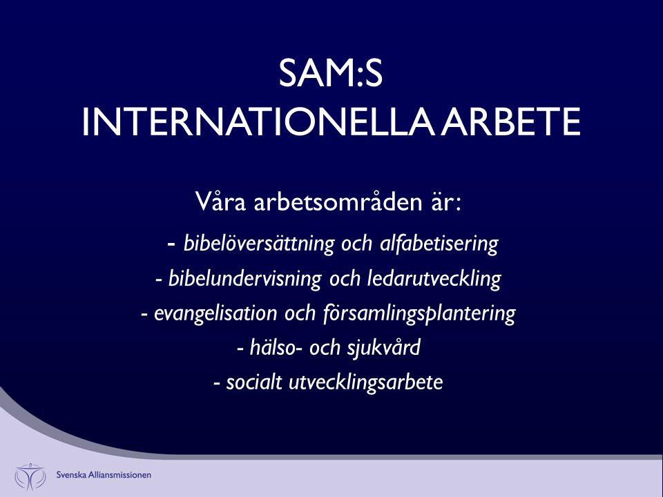 SAM:S INTERNATIONELLA ARBETE Våra arbetsområden är: - bibelöversättning och alfabetisering - bibelundervisning och ledarutveckling - evangelisation och församlingsplantering - hälso- och sjukvård - socialt utvecklingsarbete