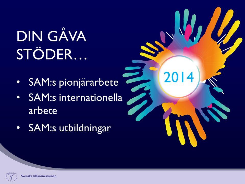 DIN GÅVA STÖDER… 2014 SAM:s pionjärarbete SAM:s internationella arbete SAM:s utbildningar