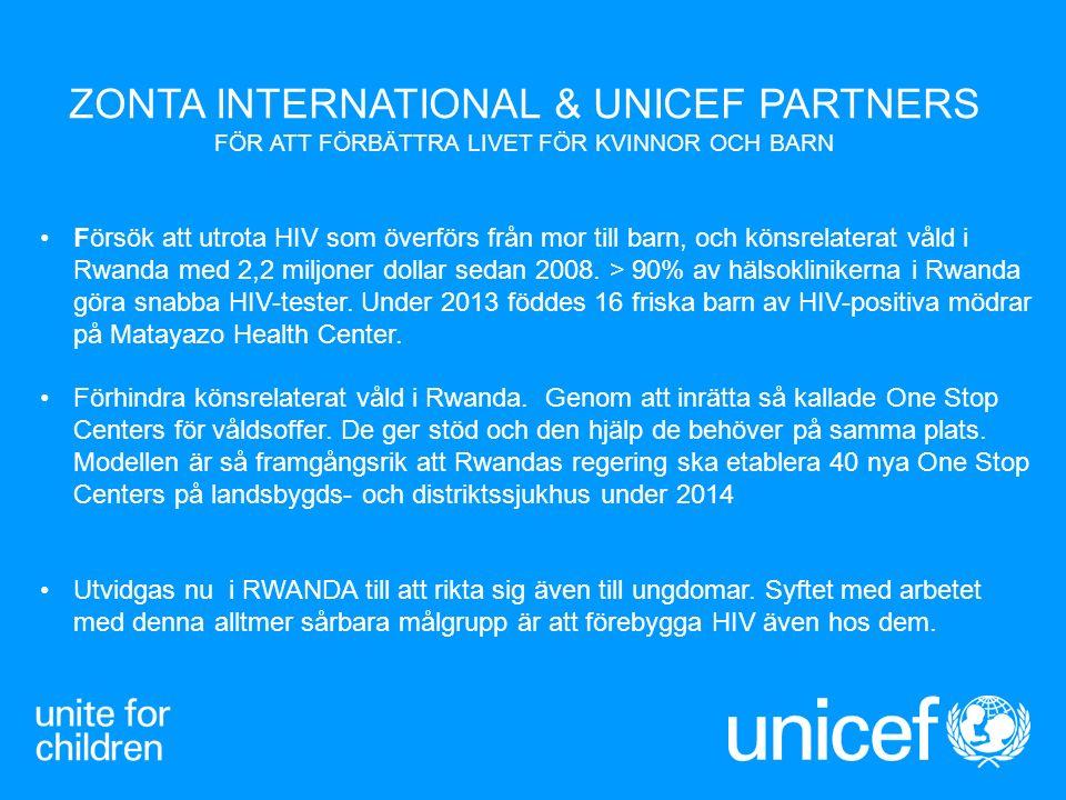 ZONTA INTERNATIONAL & UNICEF PARTNERS FÖR ATT FÖRBÄTTRA LIVET FÖR KVINNOR OCH BARN Försök att utrota HIV som överförs från mor till barn, och könsrelaterat våld i Rwanda med 2,2 miljoner dollar sedan 2008.
