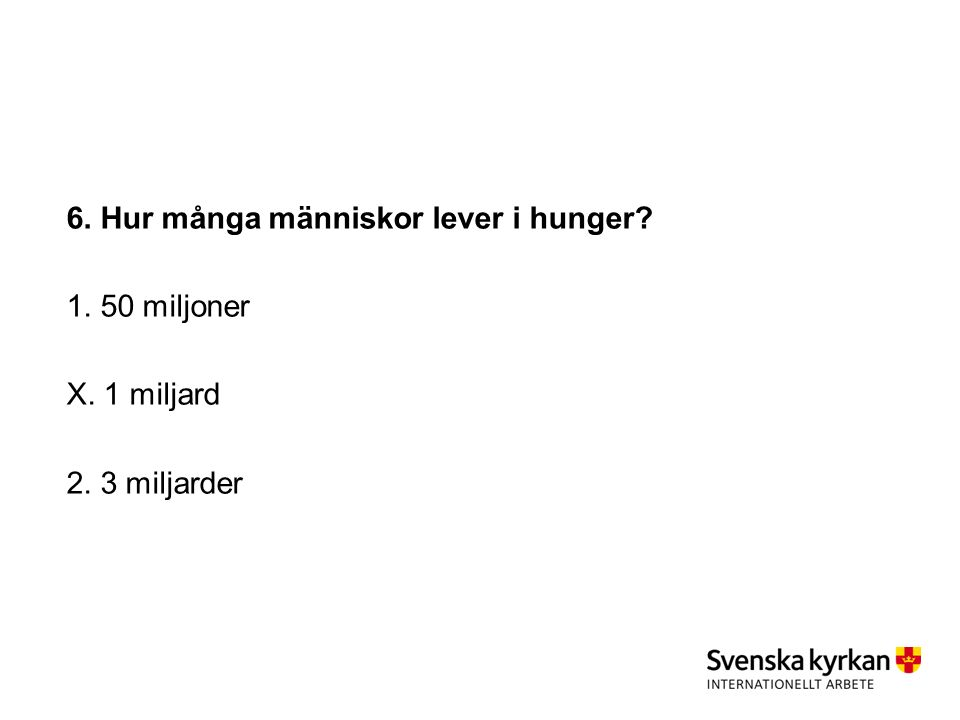 6. Hur många människor lever i hunger 1. 50 miljoner X. 1 miljard 2. 3 miljarder