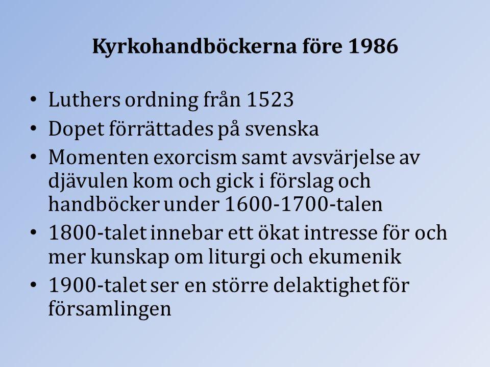 Kyrkohandböckerna före 1986 Luthers ordning från 1523 Dopet förrättades på svenska Momenten exorcism samt avsvärjelse av djävulen kom och gick i förslag och handböcker under 1600-1700-talen 1800-talet innebar ett ökat intresse för och mer kunskap om liturgi och ekumenik 1900-talet ser en större delaktighet för församlingen