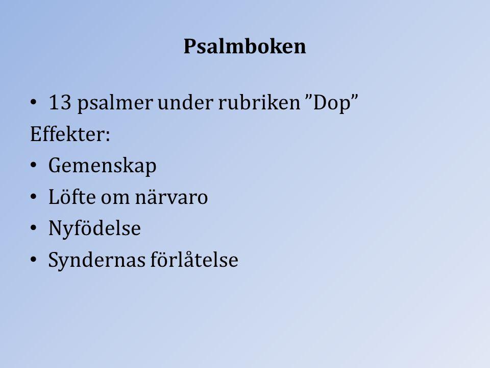 """Psalmboken 13 psalmer under rubriken """"Dop"""" Effekter: Gemenskap Löfte om närvaro Nyfödelse Syndernas förlåtelse"""