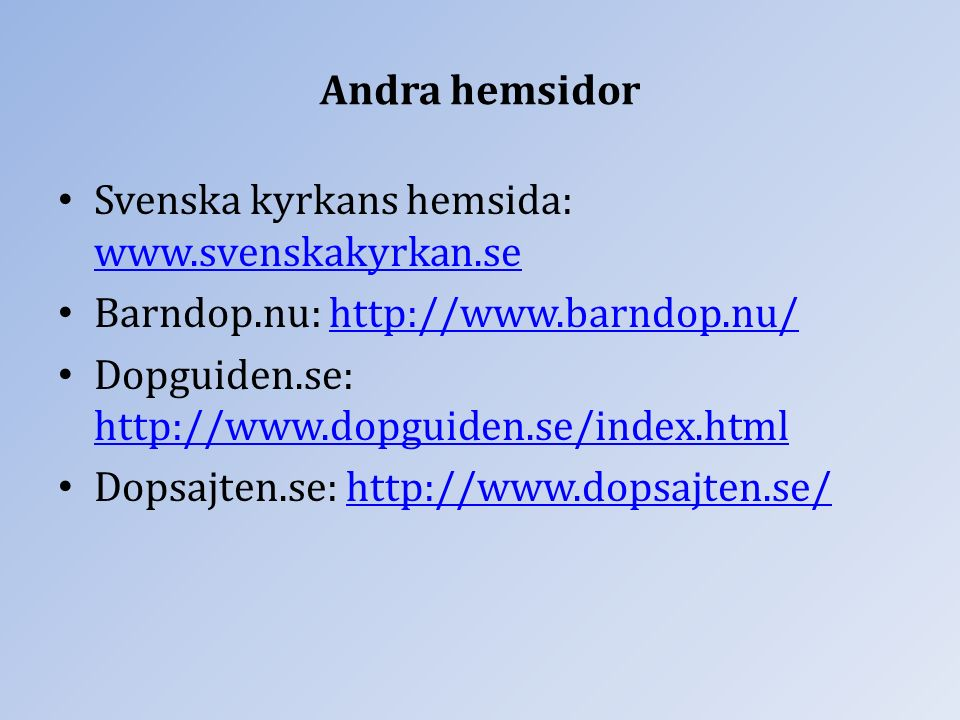 Andra hemsidor Svenska kyrkans hemsida: www.svenskakyrkan.se www.svenskakyrkan.se Barndop.nu: http://www.barndop.nu/http://www.barndop.nu/ Dopguiden.se: http://www.dopguiden.se/index.html http://www.dopguiden.se/index.html Dopsajten.se: http://www.dopsajten.se/http://www.dopsajten.se/