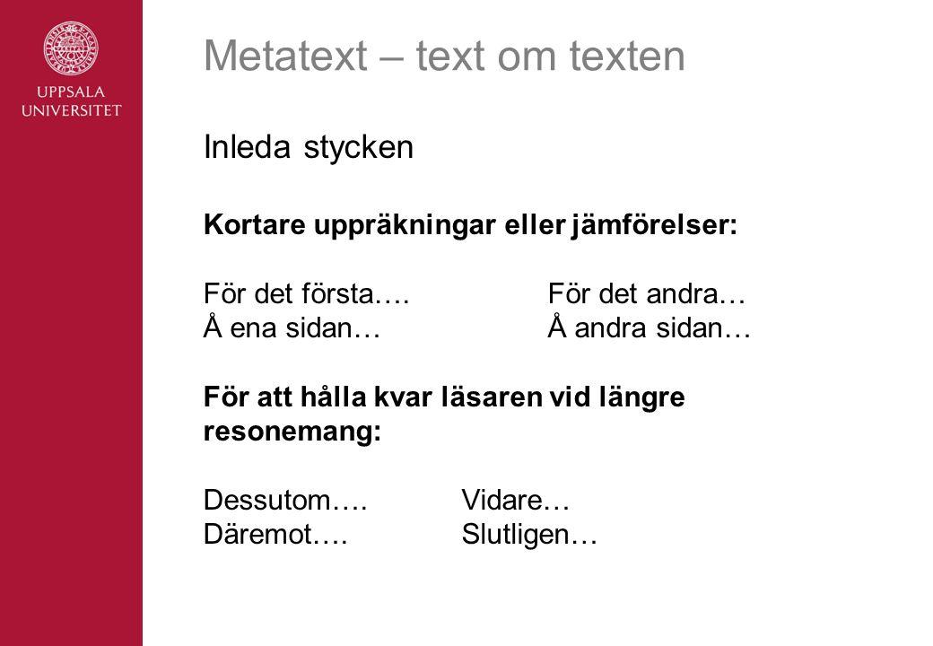 Metatext – text om texten Inleda stycken Kortare uppräkningar eller jämförelser: För det första….För det andra… Å ena sidan…Å andra sidan… För att hålla kvar läsaren vid längre resonemang: Dessutom….Vidare… Däremot….Slutligen…