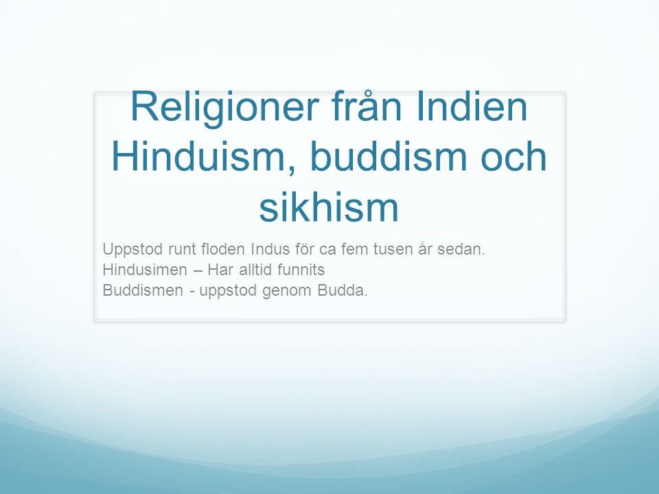 Religioner från Indien Hinduism, buddism och sikhism Uppstod runt floden Indus för ca fem tusen år sedan. Hindusimen – Har alltid funnits Buddismen -
