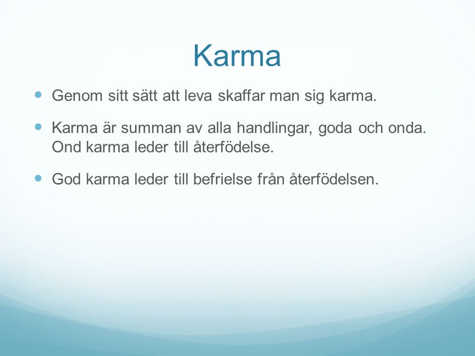 Karma Genom sitt sätt att leva skaffar man sig karma. Karma är summan av alla handlingar, goda och onda. Ond karma leder till återfödelse. God karma l