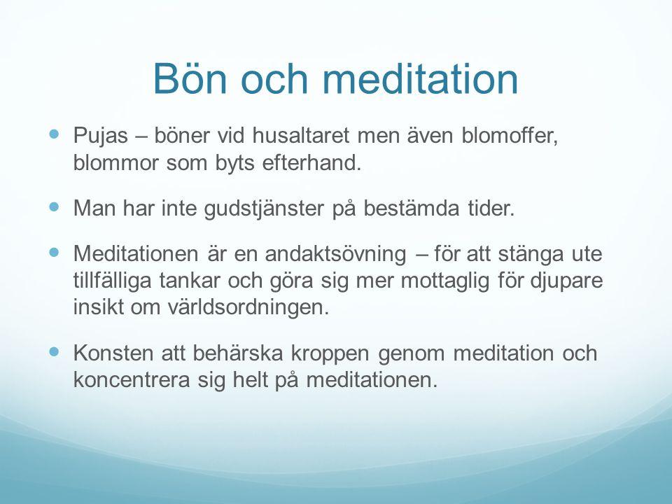Bön och meditation Pujas – böner vid husaltaret men även blomoffer, blommor som byts efterhand. Man har inte gudstjänster på bestämda tider. Meditatio