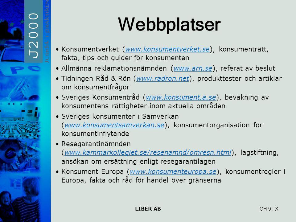 LIBER AB OH 9 Webbplatser Konsumentverket (www.konsumentverket.se), konsumenträtt, fakta, tips och guider för konsumentenwww.konsumentverket.se Allmänna reklamationsnämnden (www.arn.se), referat av beslutwww.arn.se Tidningen Råd & Rön (www.radron.net), produkttester och artiklar om konsumentfrågorwww.radron.net Sveriges Konsumentråd (www.konsument.a.se), bevakning av konsumentens rättigheter inom aktuella områdenwww.konsument.a.se Sveriges konsumenter i Samverkan (www.konsumentsamverkan.se), konsumentorganisation för konsumentinflytandewww.konsumentsamverkan.se Resegarantinämnden (www.kammarkollegiet.se/resenamnd/omresn.html), lagstiftning, ansökan om ersättning enligt resegarantilagenwww.kammarkollegiet.se/resenamnd/omresn.html Konsument Europa (www.konsumenteuropa.se), konsumentregler i Europa, fakta och råd för handel över gränsernawww.konsumenteuropa.se : X