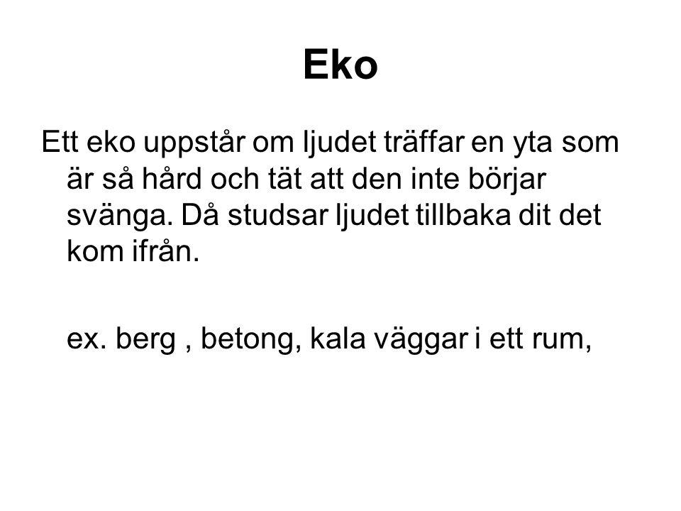 Eko Ett eko uppstår om ljudet träffar en yta som är så hård och tät att den inte börjar svänga.