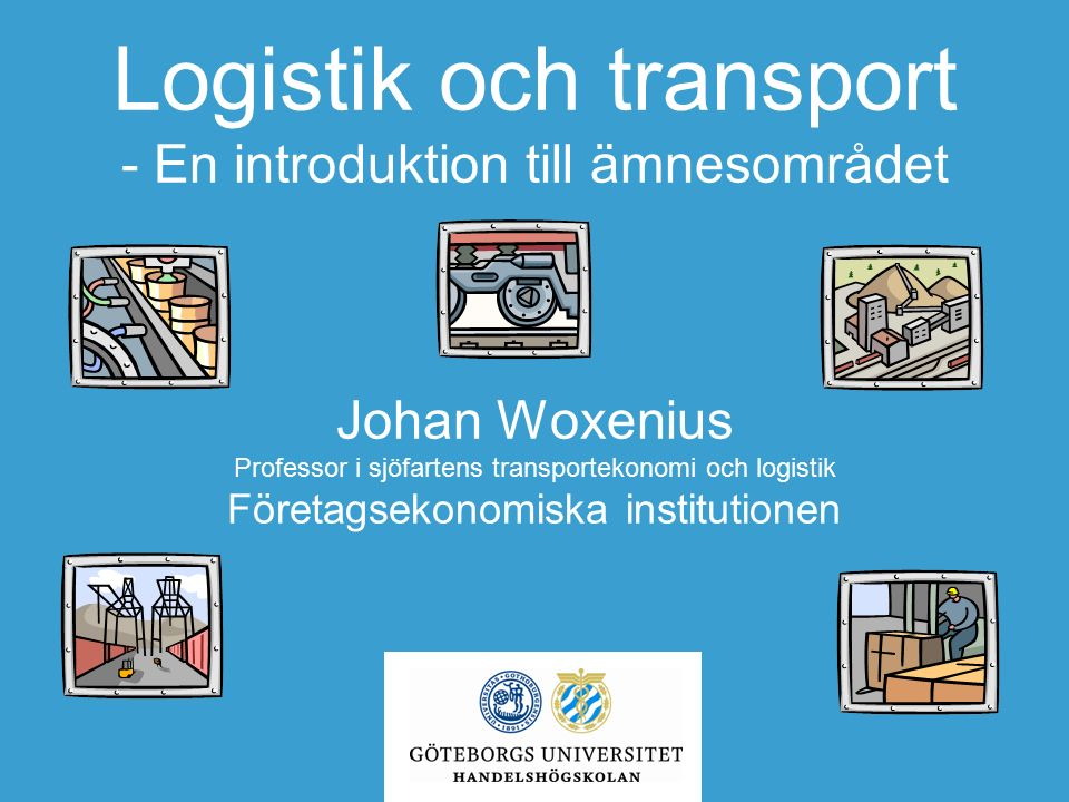 Logistik och transport - En introduktion till ämnesområdet Johan Woxenius Professor i sjöfartens transportekonomi och logistik Företagsekonomiska institutionen