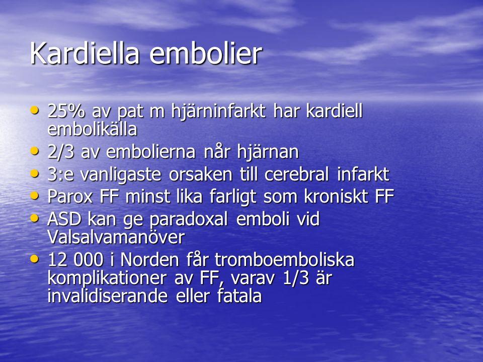 Kardiella embolier 25% av pat m hjärninfarkt har kardiell embolikälla 25% av pat m hjärninfarkt har kardiell embolikälla 2/3 av embolierna når hjärnan 2/3 av embolierna når hjärnan 3:e vanligaste orsaken till cerebral infarkt 3:e vanligaste orsaken till cerebral infarkt Parox FF minst lika farligt som kroniskt FF Parox FF minst lika farligt som kroniskt FF ASD kan ge paradoxal emboli vid Valsalvamanöver ASD kan ge paradoxal emboli vid Valsalvamanöver 12 000 i Norden får tromboemboliska komplikationer av FF, varav 1/3 är invalidiserande eller fatala 12 000 i Norden får tromboemboliska komplikationer av FF, varav 1/3 är invalidiserande eller fatala